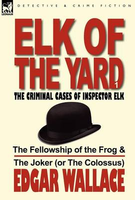 Elk of the Yard-The Criminal Cases of Inspector Elk: Volume 1-The Fellowship of the Frog & the Joker (or the Colossus) (Hardback)