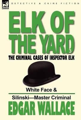 Elk of the 'yard'-The Criminal Cases of Inspector Elk: Volume 3-White Face & Silinski-Master Criminal (Hardback)