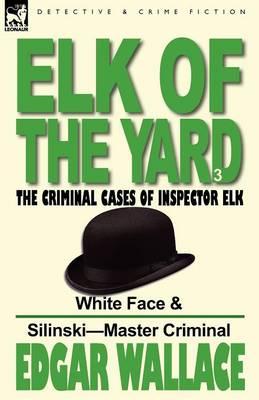Elk of the 'yard'-The Criminal Cases of Inspector Elk: Volume 3-White Face & Silinski-Master Criminal (Paperback)