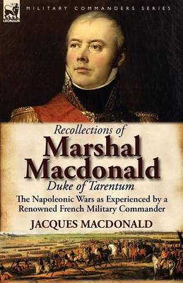 Recollections of Marshal MacDonald, Duke of Tarentum: The Napoleonic Wars as Experienced by a Renowned French Military Commander (Paperback)