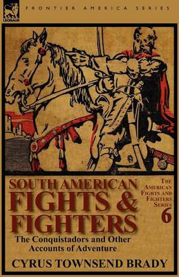 South American Fights & Fighters: The Conquistadors and Other Accounts of Adventure (Paperback)