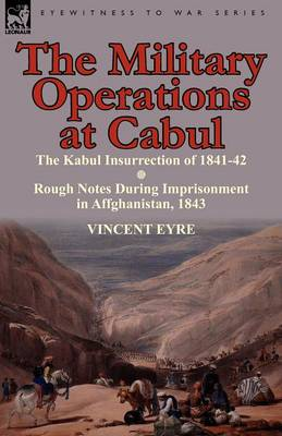 The Military Operations at Cabul-The Kabul Insurrection of 1841-42 & Rough Notes During Imprisonment in Affghanistan, 1843 (Paperback)
