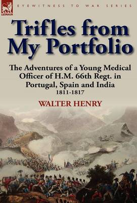 Trifles from My Portfolio: The Adventures of a Young Medical Officer of H.M. 66th Regt. in Portugal, Spain and India 1811-1817 (Hardback)