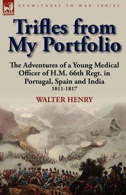 Trifles from My Portfolio: The Adventures of a Young Medical Officer of H.M. 66th Regt. in Portugal, Spain and India 1811-1817 (Paperback)