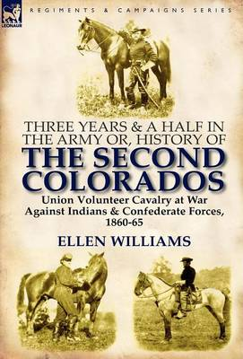 Three Years and a Half in the Army Or, History of the Second Colorados-Union Volunteer Cavalry at War Against Indians & Confederate Forces, 1860-65 (Hardback)
