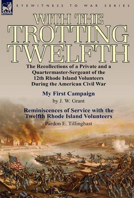 With the Trotting Twelfth: The Recollections of a Private & a Quartermaster-Sergeant of the 12th Rhode Island Volunteers During the American Civil War (Hardback)