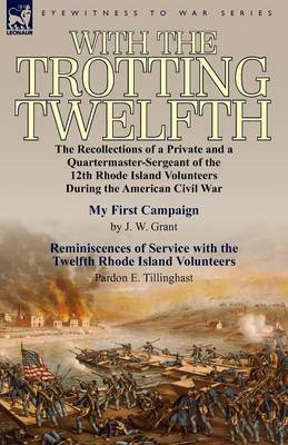With the Trotting Twelfth: The Recollections of a Private & a Quartermaster-Sergeant of the 12th Rhode Island Volunteers During the American Civil War (Paperback)