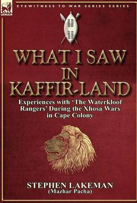 What I Saw in Kaffir-Land: Experiences with 'the Waterkloof Rangers' During the Xhosa Wars in Cape Colony (Hardback)