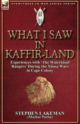 What I Saw in Kaffir-Land: Experiences with 'the Waterkloof Rangers' During the Xhosa Wars in Cape Colony (Paperback)