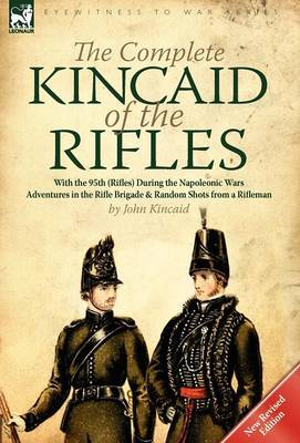 The Complete Kincaid of the Rifles-With the 95th (Rifles) During the Napoleonic Wars: Adventures in the Rifle Brigade & Random Shots from a Rifleman (Hardback)