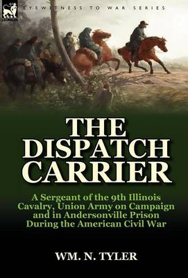 The Dispatch Carrier: A Sergeant of the 9th Illinois Cavalry, Union Army on Campaign and in Andersonville Prison During the American Civil W (Hardback)