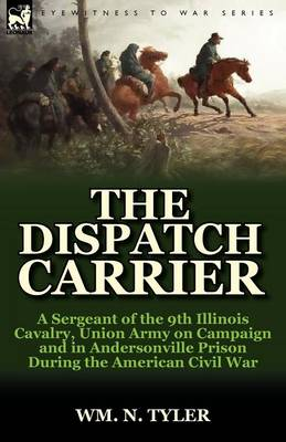 The Dispatch Carrier: A Sergeant of the 9th Illinois Cavalry, Union Army on Campaign and in Andersonville Prison During the American Civil War (Paperback)