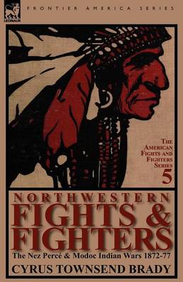Northwestern Fights & Fighters: The Nez Perce & Modoc Indian Wars 1872-77 (Paperback)