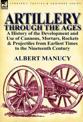 Artillery Through the Ages: A History of the Development and Use of Cannons, Mortars, Rockets & Projectiles from Earliest Times to the Nineteenth Century (Hardback)