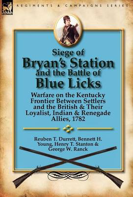 Siege of Bryan's Station and the Battle of Blue Licks: Warfare on the Kentucky Frontier Between Settlers and the British & Their Loyalist, Indian & Renegade Allies, 1782 (Hardback)