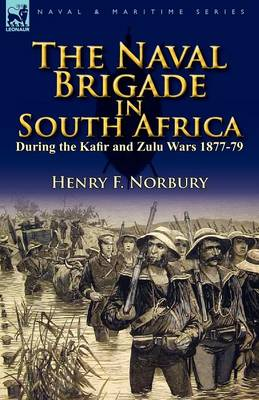 The Naval Brigade in South Africa During the Kafir and Zulu Wars 1877-79 (Paperback)