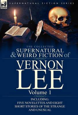The Collected Supernatural and Weird Fiction of Vernon Lee: Volume 1-Including Five Novelettes and Eight Short Stories of the Strange and Unusual (Hardback)