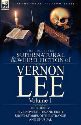 The Collected Supernatural and Weird Fiction of Vernon Lee: Volume 1-Including Five Novelettes and Eight Short Stories of the Strange and Unusual (Paperback)