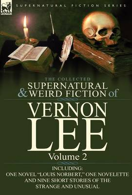 The Collected Supernatural and Weird Fiction of Vernon Lee: Volume 2-Including One Novel Louis Norbert, One Novelette and Nine Short Stories of the (Hardback)