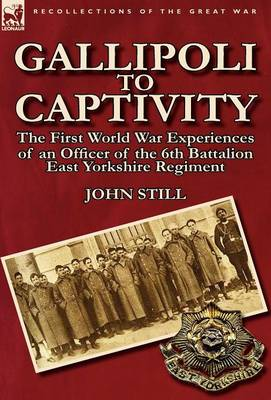 Gallipoli to Captivity: The First World War Experiences of an Officer of the 6th Battalion East Yorkshire Regiment (Hardback)