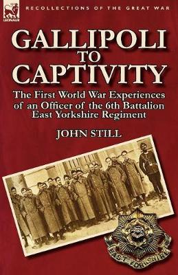 Gallipoli to Captivity: The First World War Experiences of an Officer of the 6th Battalion East Yorkshire Regiment (Paperback)