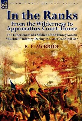 In the Ranks: From the Wilderness to Appomattox Court-House-The Experiences of a Soldier of the Pennsylvanian Bucktail Infantry Du (Hardback)