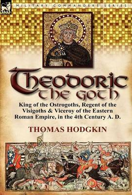 Theodoric the Goth: King of the Ostrogoths, Regent of the Visigoths & Viceroy of the Eastern Roman Empire, in the 4th Century A. D. (Hardback)