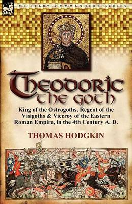 Theodoric the Goth: King of the Ostrogoths, Regent of the Visigoths & Viceroy of the Eastern Roman Empire, in the 4th Century A. D. (Paperback)