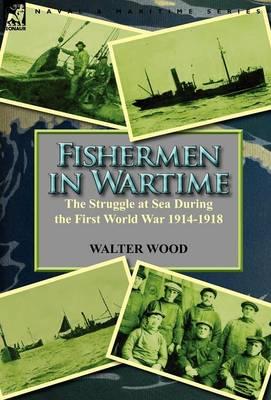 Fishermen in Wartime: The Struggle at Sea During the First World War 1914-1918 (Hardback)