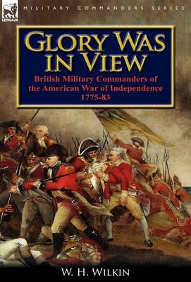 Glory Was in View: British Military Commanders of the American War of Independence 1775-83 (Hardback)