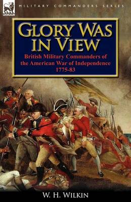 Glory Was in View: British Military Commanders of the American War of Independence 1775-83 (Paperback)