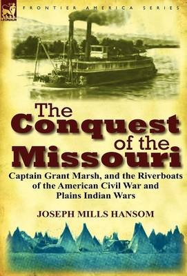 The Conquest of the Missouri: Captain Grant Marsh, and the Riverboats of the American Civil War and Plains Indian Wars (Hardback)