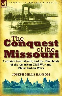The Conquest of the Missouri: Captain Grant Marsh, and the Riverboats of the American Civil War and Plains Indian Wars (Paperback)
