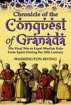 Chronicle of the Conquest of Granada: The Final War to Expel Muslim Rule from Spain During the 15th Century (Hardback)