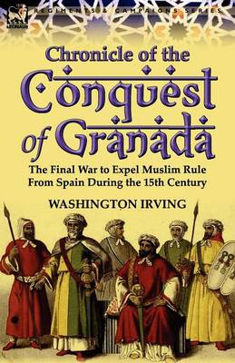Chronicle of the Conquest of Granada: The Final War to Expel Muslim Rule from Spain During the 15th Century (Paperback)