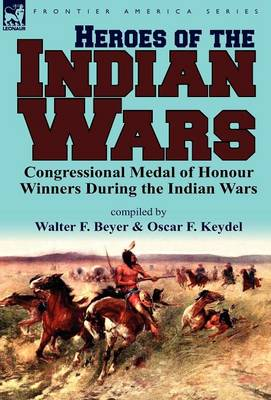 Heroes of the Indian Wars: Congressional Medal of Honour Winners During the Indian Wars (Hardback)