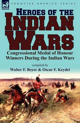 Heroes of the Indian Wars: Congressional Medal of Honour Winners During the Indian Wars (Paperback)