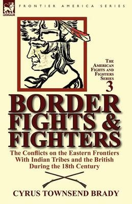 Border Fights & Fighters: The Conflicts on the Eastern Frontiers with Indian Tribes and the British During the 18th Century (Paperback)