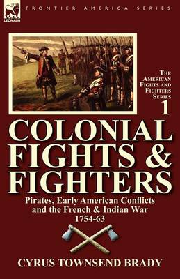 Colonial Fights & Fighters: Pirates, Early American Conflicts and the French & Indian War 1754-63 (Paperback)