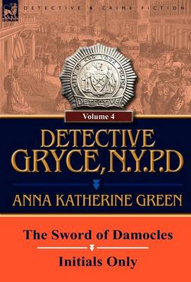 Detective Gryce, N. Y. P. D.: Volume: 4-The Sword of Damocles and Initials Only (Hardback)