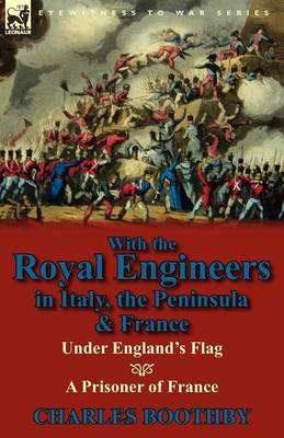 With the Royal Engineers in Italy, the Peninsula & France: Under England's Flag and a Prisoner of France (Paperback)