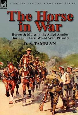 The Horse in War: Horses & Mules in the Allied Armies During the First World War, 1914-18 (Hardback)