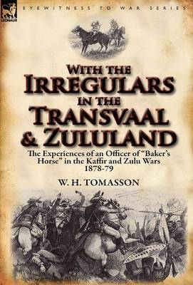 With the Irregulars in the Transvaal and Zululand: The Experiences of an Officer of Baker's Horse in the Kaffir and Zulu Wars 1878-79 (Hardback)