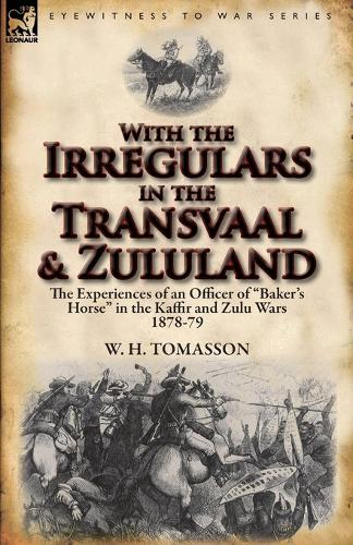 With the Irregulars in the Transvaal and Zululand: The Experiences of an Officer of Baker's Horse in the Kaffir and Zulu Wars 1878-79 (Paperback)