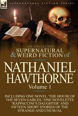 The Collected Supernatural and Weird Fiction of Nathaniel Hawthorne: Volume 1-Including One Novel 'The House of the Seven Gables, ' One Novelette 'Rap (Hardback)