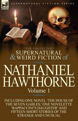 The Collected Supernatural and Weird Fiction of Nathaniel Hawthorne: Volume 1-Including One Novel 'The House of the Seven Gables, ' One Novelette 'Rap (Paperback)