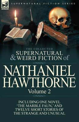 The Collected Supernatural and Weird Fiction of Nathaniel Hawthorne: Volume 2-Including One Novel 'The Marble Faun, ' and Twelve Short Stories of the (Paperback)