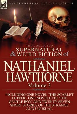 The Collected Supernatural and Weird Fiction of Nathaniel Hawthorne: Volume 3-Including One Novel 'The Scarlet Letter, ' One Novelette 'The Gentle Boy (Hardback)