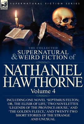 The Collected Supernatural and Weird Fiction of Nathaniel Hawthorne: Volume 4-Including One Novel 'Septimius Felton; Or, the Elixir of Life, ' Two Nov (Hardback)