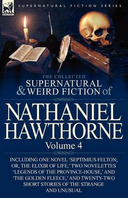 The Collected Supernatural and Weird Fiction of Nathaniel Hawthorne: Volume 4-Including One Novel 'septimius Felton; Or, the Elixir of Life, ' Two Nov (Paperback)